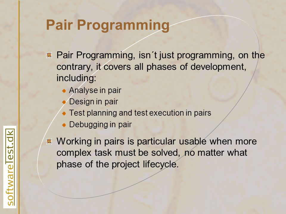 Pair Programming Pair Programming, isn´t just programming, on the contrary, it covers all phases of development, including: Analyse in pair Design in pair Test planning and test execution in pairs Debugging in pair Working in pairs is particular usable when more complex task must be solved, no matter what phase of the project lifecycle.
