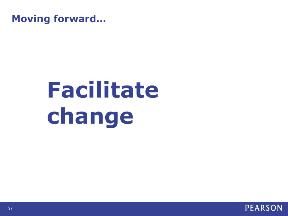 Moving forward… 37 Facilitate change