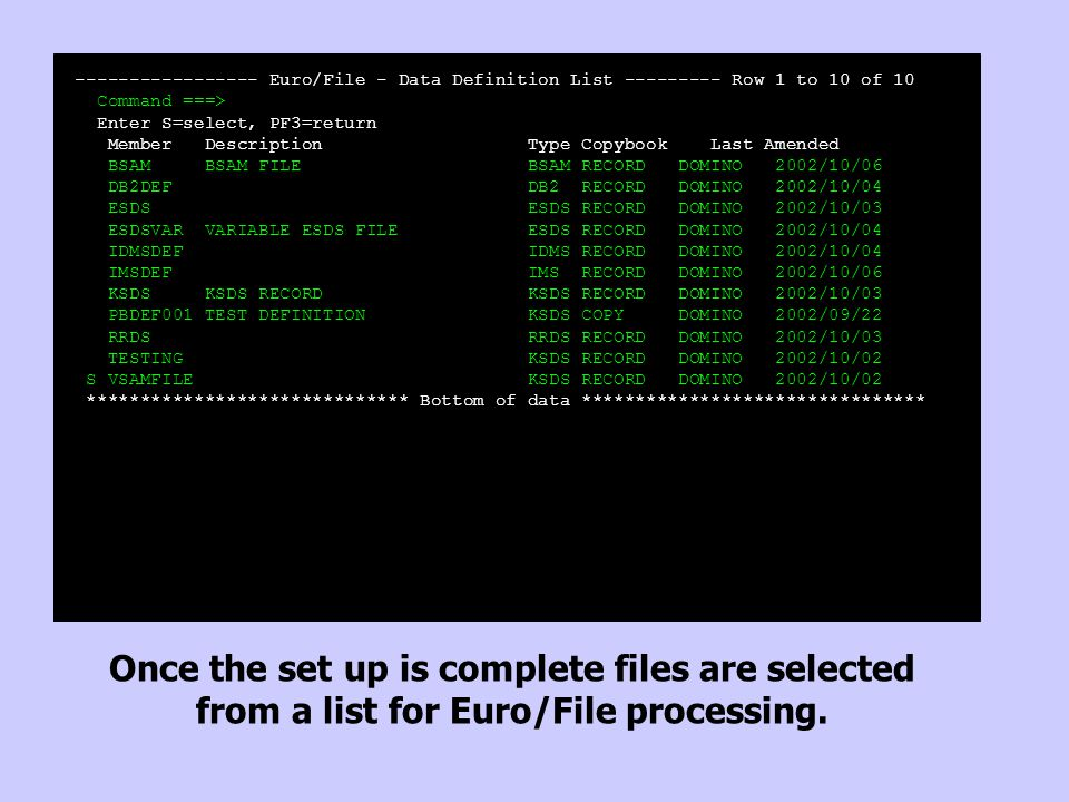 ----------------- Euro/File - Data Definition List --------- Row 1 to 10 of 10 Command ===> Enter S=select, PF3=return Member Description Type Copybook Last Amended BSAM BSAM FILE BSAM RECORD DOMINO 2002/10/06 DB2DEF DB2 RECORD DOMINO 2002/10/04 ESDS ESDS RECORD DOMINO 2002/10/03 ESDSVAR VARIABLE ESDS FILE ESDS RECORD DOMINO 2002/10/04 IDMSDEF IDMS RECORD DOMINO 2002/10/04 IMSDEF IMS RECORD DOMINO 2002/10/06 KSDS KSDS RECORD KSDS RECORD DOMINO 2002/10/03 PBDEF001 TEST DEFINITION KSDS COPY DOMINO 2002/09/22 RRDS RRDS RECORD DOMINO 2002/10/03 TESTING KSDS RECORD DOMINO 2002/10/02 S VSAMFILE KSDS RECORD DOMINO 2002/10/02 ****************************** Bottom of data ******************************** Once the set up is complete files are selected from a list for Euro/File processing.