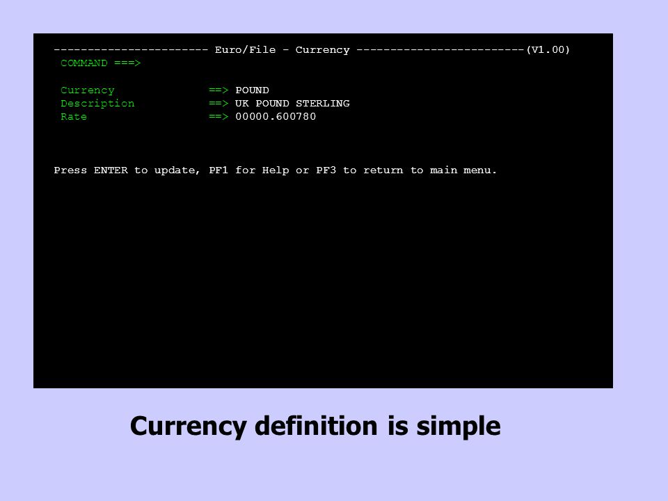 ----------------------- Euro/File - Currency -------------------------(V1.00) COMMAND ===> Currency ==> POUND Description ==> UK POUND STERLING Rate =