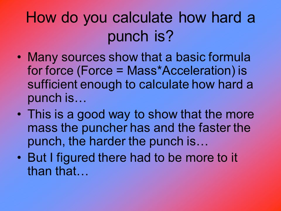 (cont.) You have to take into account the mass of the opponent and the change in velocity of the punch… You need to take into account… the amount of energy transferred!!!