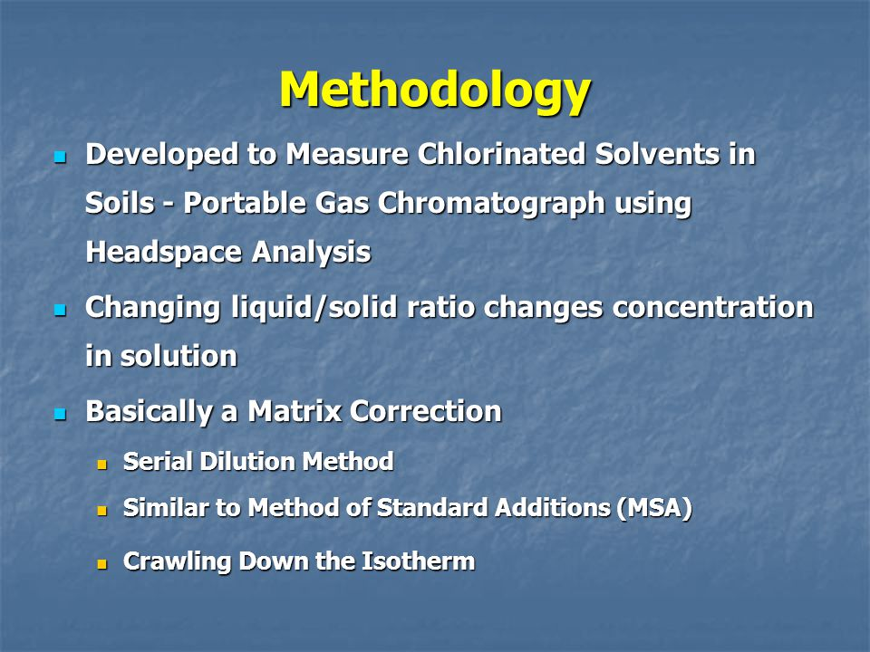 Methodology Developed to Measure Chlorinated Solvents in Soils - Portable Gas Chromatograph using Headspace Analysis Developed to Measure Chlorinated Solvents in Soils - Portable Gas Chromatograph using Headspace Analysis Changing liquid/solid ratio changes concentration in solution Changing liquid/solid ratio changes concentration in solution Basically a Matrix Correction Basically a Matrix Correction Serial Dilution Method Serial Dilution Method Similar to Method of Standard Additions (MSA) Similar to Method of Standard Additions (MSA) Crawling Down the Isotherm Crawling Down the Isotherm