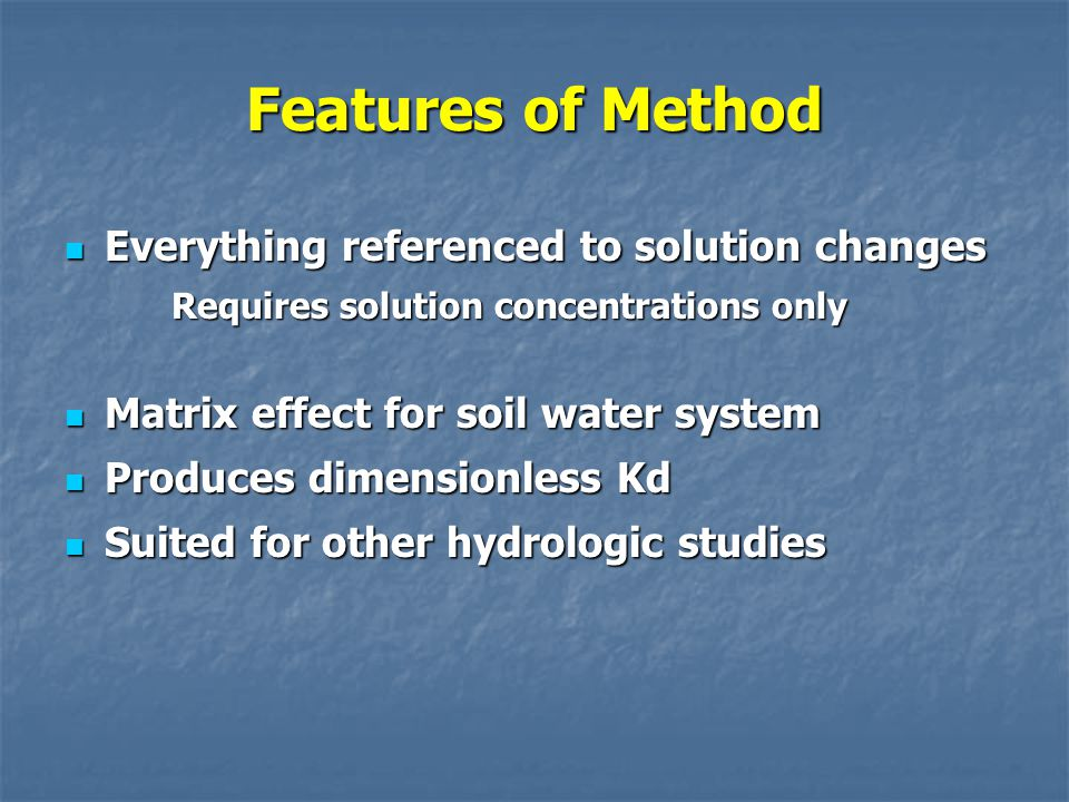 Features of Method Everything referenced to solution changes Everything referenced to solution changes Requires solution concentrations only Matrix effect for soil water system Matrix effect for soil water system Produces dimensionless Kd Produces dimensionless Kd Suited for other hydrologic studies Suited for other hydrologic studies
