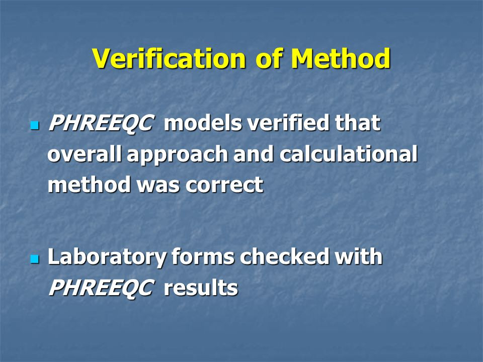 Verification of Method PHREEQC models verified that overall approach and calculational method was correct PHREEQC models verified that overall approach and calculational method was correct Laboratory forms checked with PHREEQC results Laboratory forms checked with PHREEQC results
