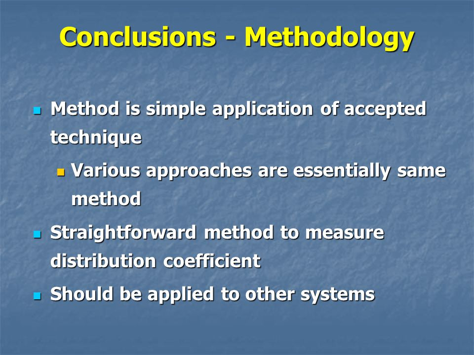 Conclusions - Methodology Method is simple application of accepted technique Method is simple application of accepted technique Various approaches are essentially same method Various approaches are essentially same method Straightforward method to measure distribution coefficient Straightforward method to measure distribution coefficient Should be applied to other systems Should be applied to other systems