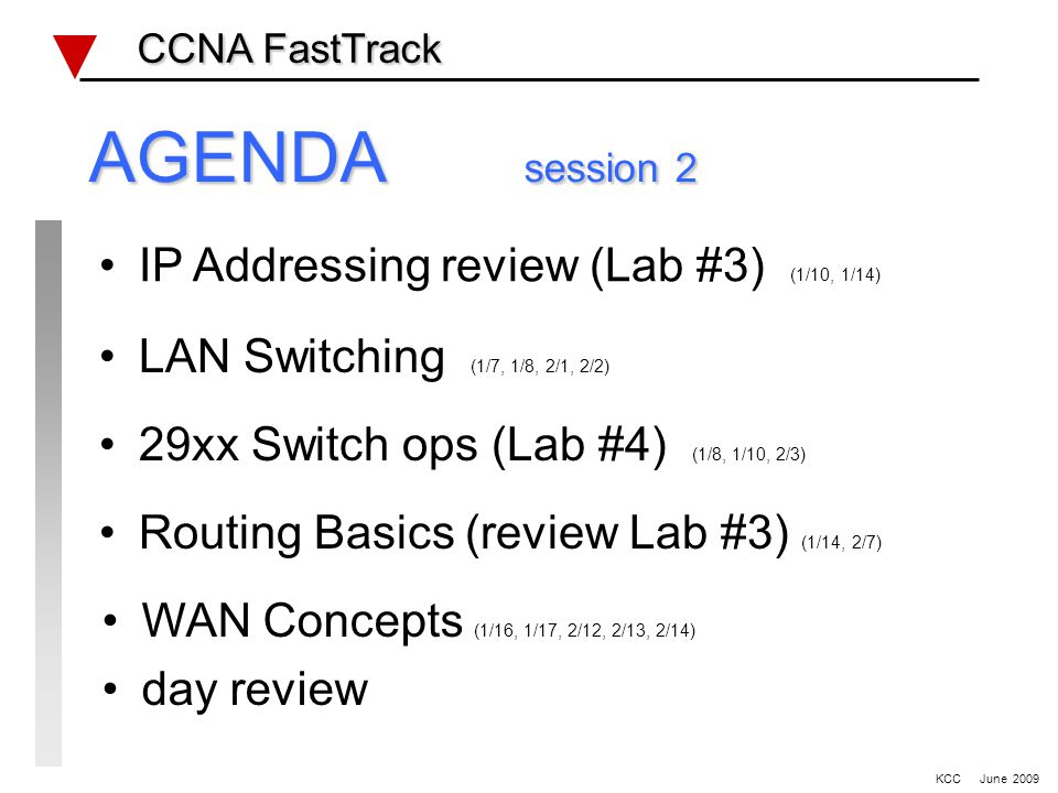 IP Addressing review (Lab #3) (1/10, 1/14) LAN Switching (1/7, 1/8, 2/1, 2/2) 29xx Switch ops (Lab #4) (1/8, 1/10, 2/3) Routing Basics (review Lab #3) (1/14, 2/7) CCNA FastTrack CCNA FastTrack WAN Concepts (1/16, 1/17, 2/12, 2/13, 2/14) day review KCC June 2009 AGENDA session 2