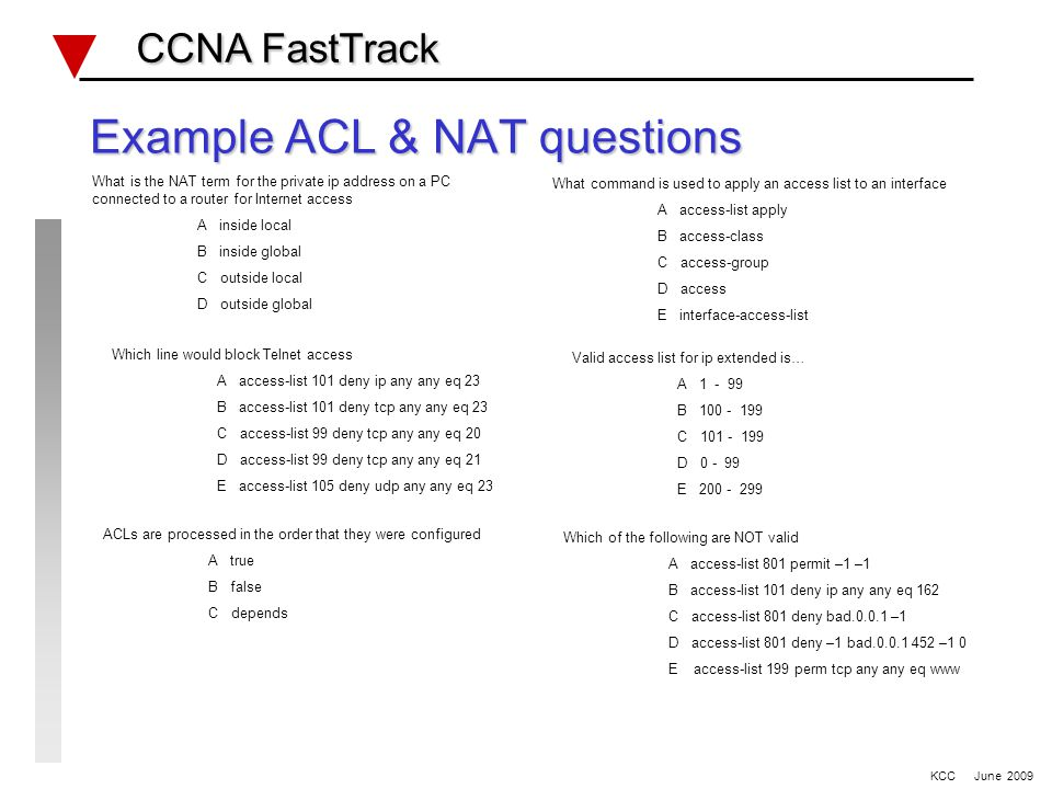 Access Lists Review CCNA FastTrack CCNA FastTrack Access Lists & number range 1 - 99 _________________ 100 - 199 _________________ Named _________________ Reflexive _________________ Dynamic _________________ ACL application commands IOS >12.2 TCP, UDP & IPX port/socket numbers KCC June 2009