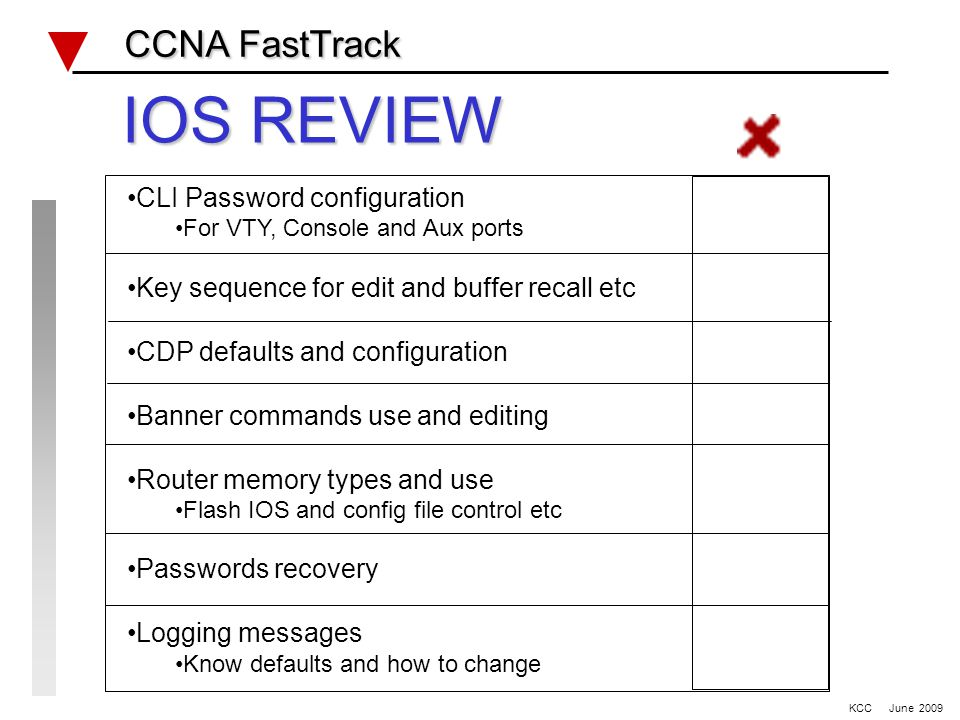 IOS REVIEW CCNA FastTrack CCNA FastTrack CLI Password configuration For VTY, Console and Aux ports Key sequence for edit and buffer recall etc CDP defaults and configuration Banner commands use and editing Router memory types and use Flash IOS and config file control etc Passwords recovery Logging messages Know defaults and how to change KCC June 2009
