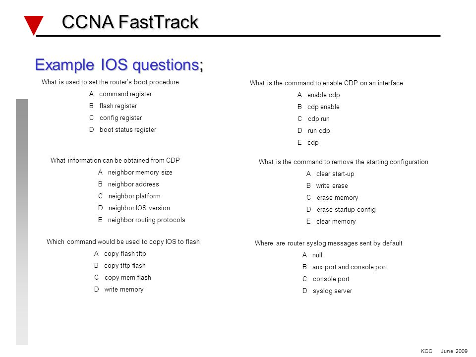 Example IOS questions; What is used to set the router's boot procedure A command register B flash register C config register D boot status register What is the command to enable CDP on an interface A enable cdp B cdp enable C cdp run D run cdp E cdp What information can be obtained from CDP A neighbor memory size B neighbor address C neighbor platform D neighbor IOS version E neighbor routing protocols What is the command to remove the starting configuration A clear start-up B write erase C erase memory D erase startup-config E clear memory Which command would be used to copy IOS to flash A copy flash tftp B copy tftp flash C copy mem flash D write memory Where are router syslog messages sent by default A null B aux port and console port C console port D syslog server CCNA FastTrack CCNA FastTrack KCC June 2009