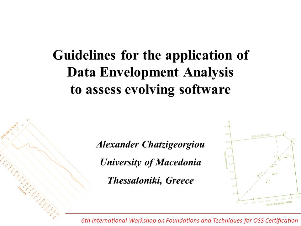 Guidelines for the application of Data Envelopment Analysis to assess evolving software Alexander Chatzigeorgiou University of Macedonia Thessaloniki, Greece 6th International Workshop on Foundations and Techniques for OSS Certification