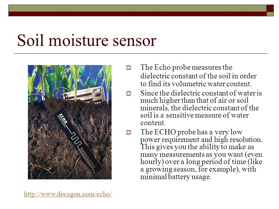 Soil moisture sensor  Volumetric water content  Fast responds  Robust & Reliable  Maintenance free  Measuring large soil volume  Can be operated in all crops