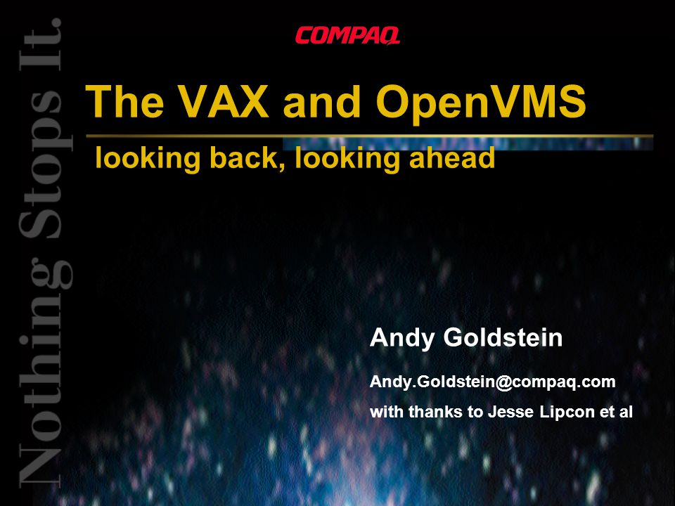 The VAX and OpenVMS looking back, looking ahead Andy Goldstein with thanks to Jesse Lipcon et al