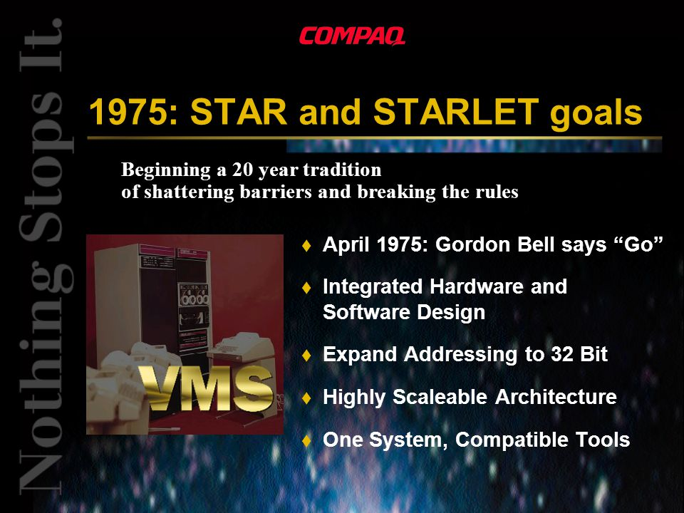 Beginning a 20 year tradition of shattering barriers and breaking the rules 1975: STAR and STARLET goals t April 1975: Gordon Bell says Go t Integrated Hardware and Software Design t Expand Addressing to 32 Bit t Highly Scaleable Architecture t One System, Compatible Tools