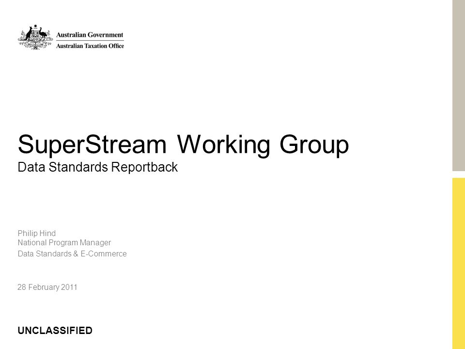 UNCLASSIFIED SuperStream Working Group Data Standards Reportback Philip Hind National Program Manager Data Standards & E-Commerce 28 February 2011
