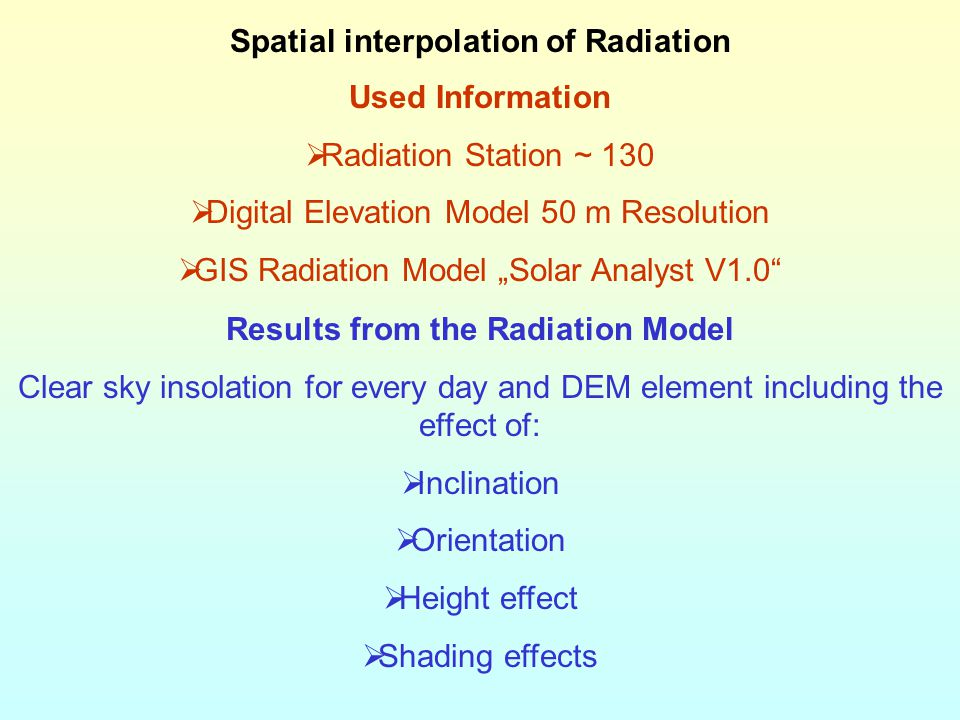"Spatial interpolation of Radiation Used Information  Radiation Station ~ 130  Digital Elevation Model 50 m Resolution  GIS Radiation Model ""Solar Analyst V1.0 Results from the Radiation Model Clear sky insolation for every day and DEM element including the effect of:  Inclination  Orientation  Height effect  Shading effects"