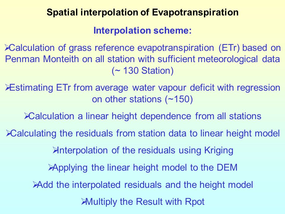 Spatial interpolation of Evapotranspiration Interpolation scheme:  Calculation of grass reference evapotranspiration (ETr) based on Penman Monteith on all station with sufficient meteorological data (~ 130 Station)  Estimating ETr from average water vapour deficit with regression on other stations (~150)  Calculation a linear height dependence from all stations  Calculating the residuals from station data to linear height model  Interpolation of the residuals using Kriging  Applying the linear height model to the DEM  Add the interpolated residuals and the height model  Multiply the Result with Rpot