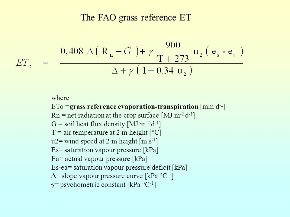 The FAO grass reference ET where ETo =grass reference evaporation-transpiration [mm d -1 ] Rn = net radiation at the crop surface [MJ m -2 d -1 ] G = soil heat flux density [MJ m -2 d -1 ] T = air temperature at 2 m height [  C] u2= wind speed at 2 m height [m s -1 ] Es= saturation vapour pressure [kPa] Ea= actual vapour pressure [kPa] Es-ea= saturation vapour pressure deficit [kPa]  = slope vapour pressure curve [kPa  C -1 ]  = psychometric constant [kPa  C -1 ]