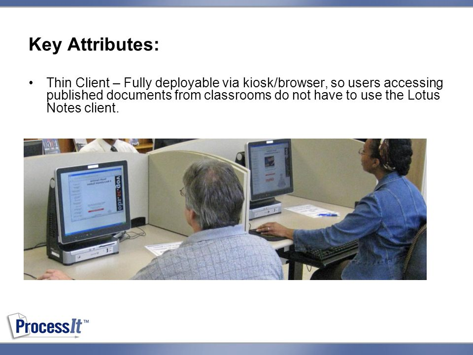 Key Attributes: Thin Client – Fully deployable via kiosk/browser, so users accessing published documents from classrooms do not have to use the Lotus Notes client.