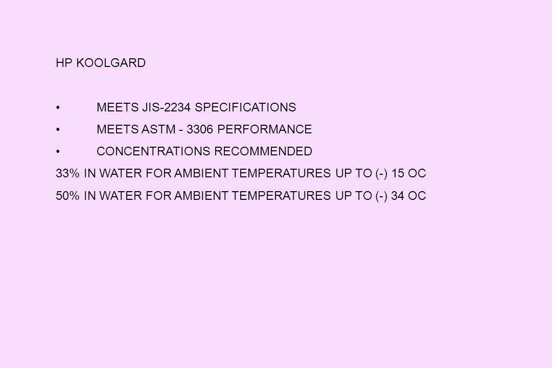 HP KOOLGARD MEETS JIS-2234 SPECIFICATIONS MEETS ASTM - 3306 PERFORMANCE CONCENTRATIONS RECOMMENDED 33% IN WATER FOR AMBIENT TEMPERATURES UP TO (-) 15