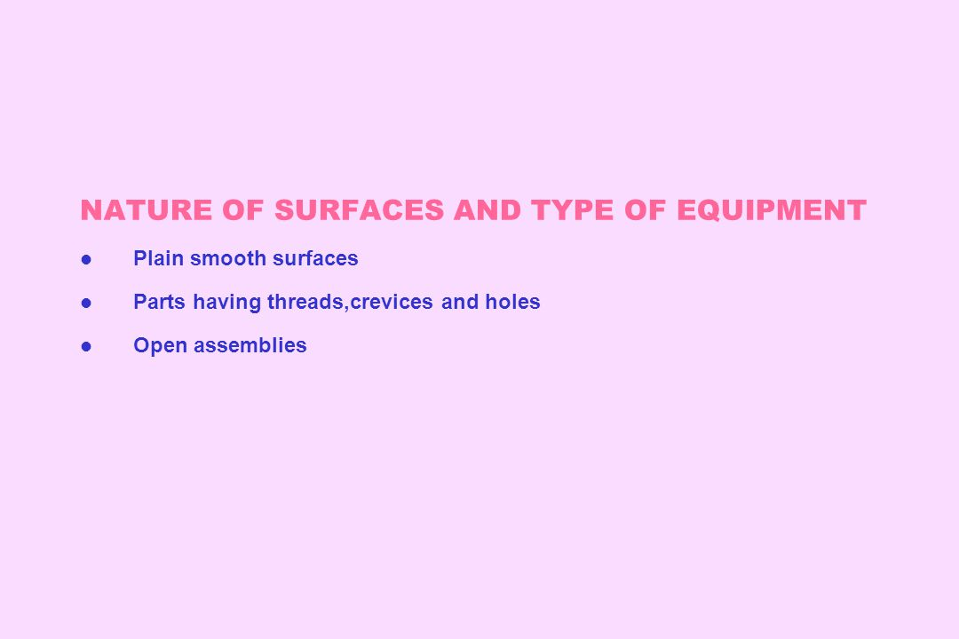 NATURE OF SURFACES AND TYPE OF EQUIPMENT l Plain smooth surfaces l Parts having threads,crevices and holes l Open assemblies