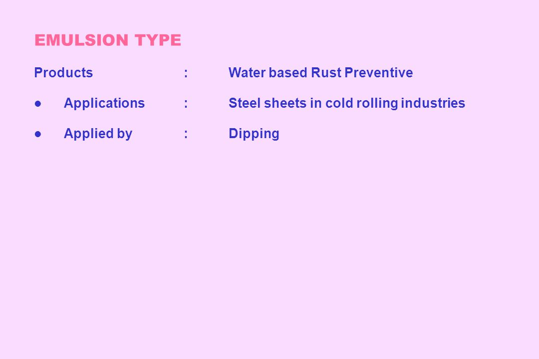 EMULSION TYPE Products:Water based Rust Preventive l Applications:Steel sheets in cold rolling industries l Applied by:Dipping