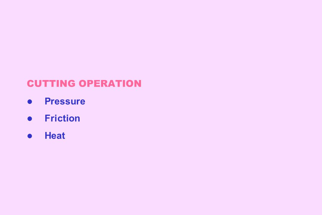 CUTTING OPERATION l Pressure l Friction l Heat