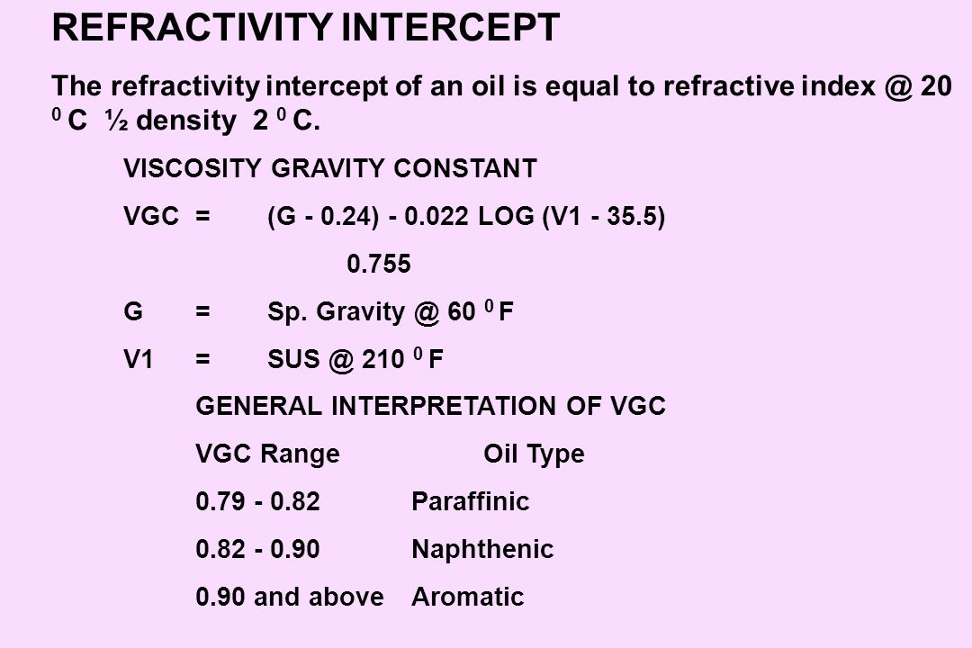 REFRACTIVITY INTERCEPT The refractivity intercept of an oil is equal to refractive index @ 20 0 C ½ density 2 0 C. VISCOSITY GRAVITY CONSTANT VGC=(G -