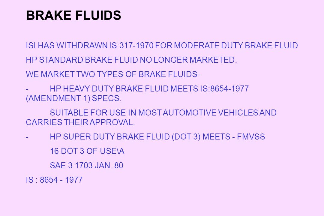 BRAKE FLUIDS ISI HAS WITHDRAWN IS:317-1970 FOR MODERATE DUTY BRAKE FLUID HP STANDARD BRAKE FLUID NO LONGER MARKETED. WE MARKET TWO TYPES OF BRAKE FLUI