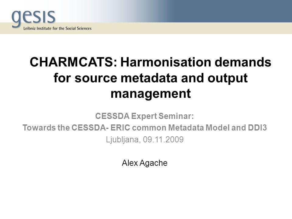 CHARMCATS: Harmonisation demands for source metadata and output management CESSDA Expert Seminar: Towards the CESSDA- ERIC common Metadata Model and D