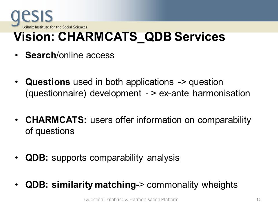 Question Database & Harmonisation Platform15 Vision: CHARMCATS_QDB Services Search/online access Questions used in both applications -> question (ques