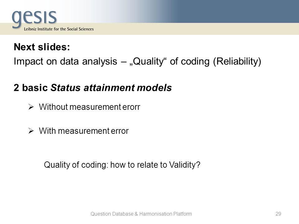 "Question Database & Harmonisation Platform29 Next slides: Impact on data analysis – ""Quality"" of coding (Reliability) 2 basic Status attainment models"