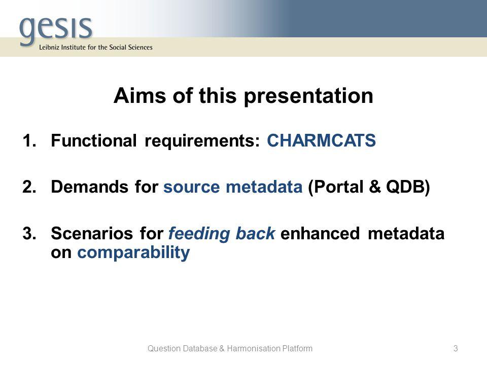 Question Database & Harmonisation Platform3 Aims of this presentation 1.Functional requirements: CHARMCATS 2.Demands for source metadata (Portal & QDB