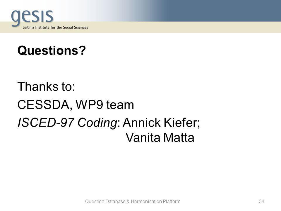 Question Database & Harmonisation Platform34 Questions? Thanks to: CESSDA, WP9 team ISCED-97 Coding: Annick Kiefer; Vanita Matta