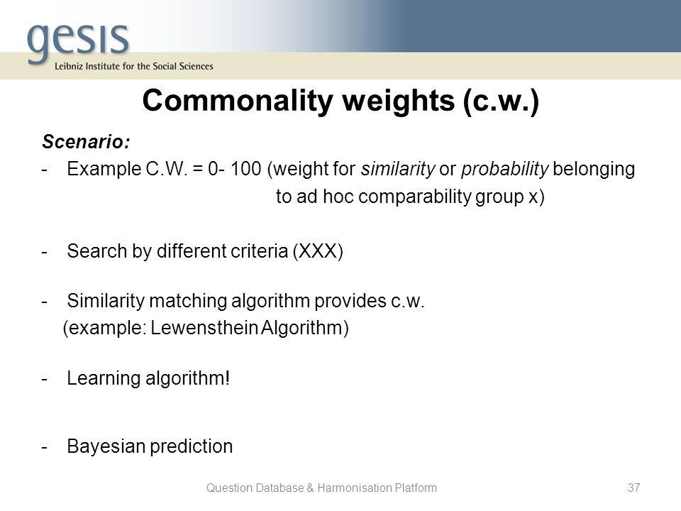 Question Database & Harmonisation Platform37 Commonality weights (c.w.) Scenario: -Example C.W. = 0- 100 (weight for similarity or probability belongi