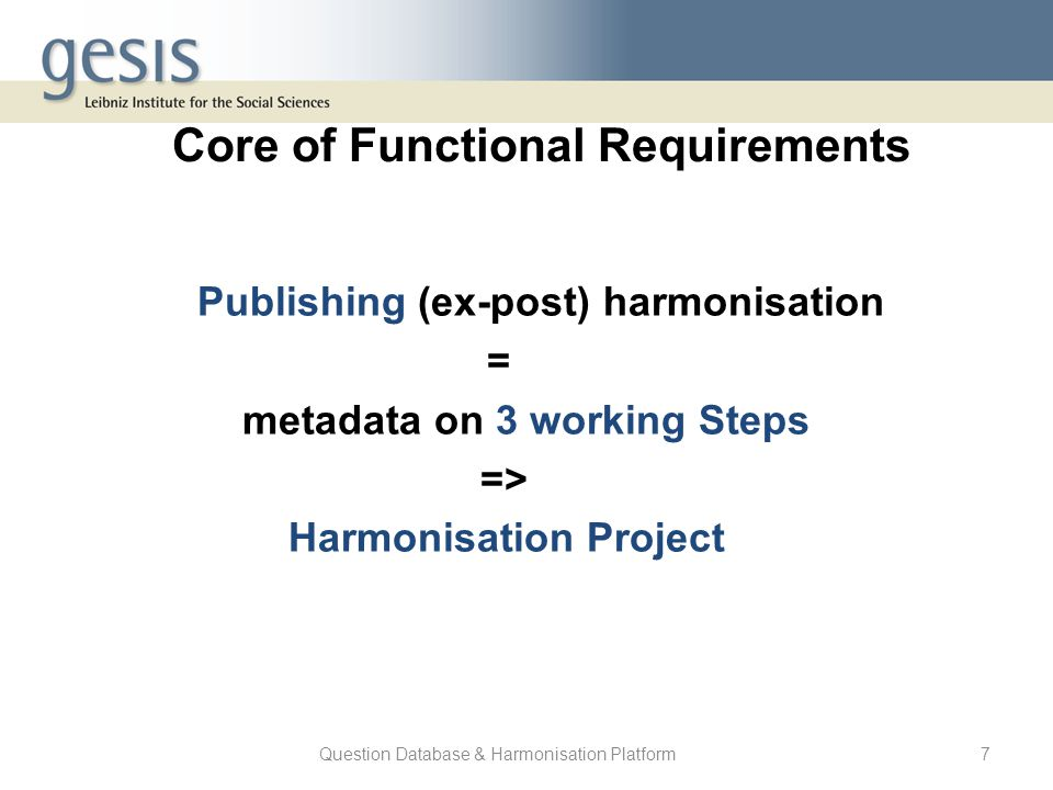 Question Database & Harmonisation Platform7 Core of Functional Requirements Publishing (ex-post) harmonisation = metadata on 3 working Steps => Harmon