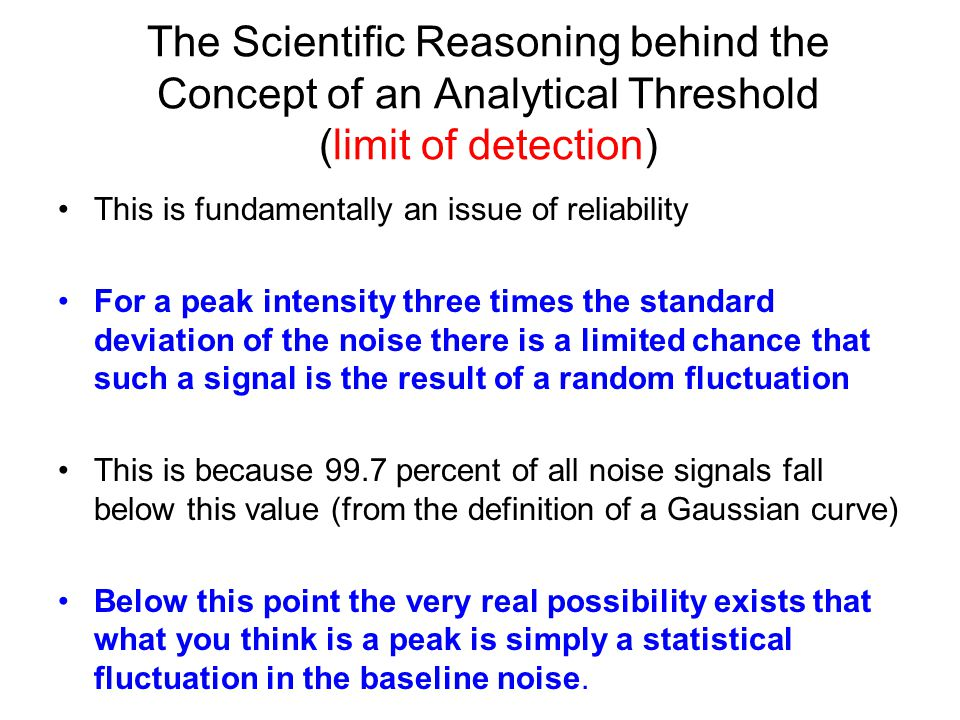 Sensitivity Limit of detection (LOD) – the lowest content that can be measured with reasonable statistical certainty. Limit of quantitative measurement (LOQ) – the lowest concentration of an analyte that can be determined with acceptable precision (repeatability) and accuracy under the stated conditions of the test. How low can you go.