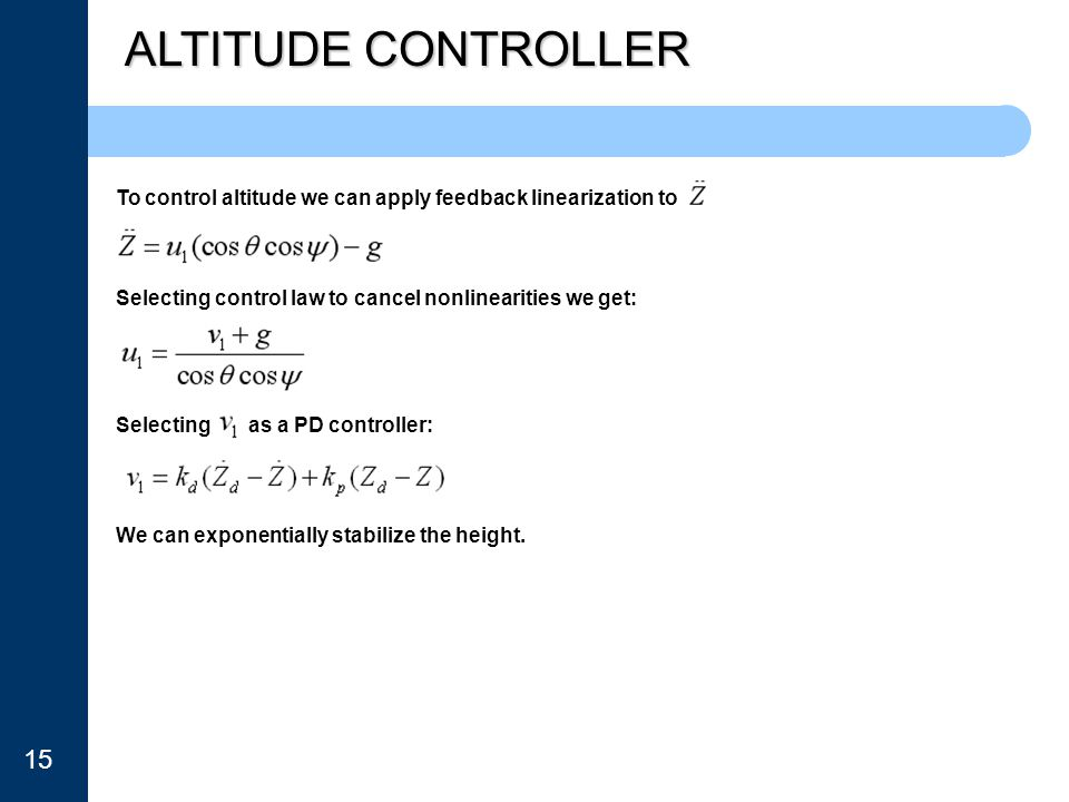 ALTITUDE CONTROLLER To control altitude we can apply feedback linearization to Selecting control law to cancel nonlinearities we get: Selecting as a P