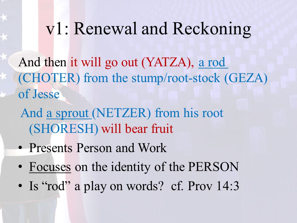 v1: Renewal and Reckoning And then it will go out (YATZA), a rod (CHOTER) from the stump/root-stock (GEZA) of Jesse And a sprout (NETZER) from his root (SHORESH) will bear fruit Presents Person and Work Focuses on the identity of the PERSON Is rod a play on words.