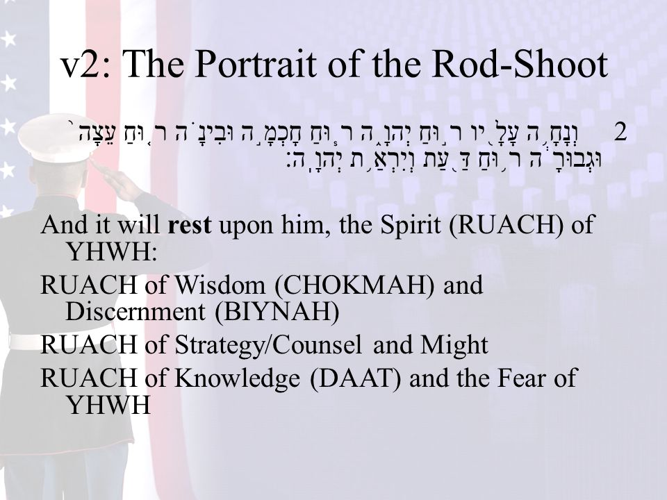 v2: The Portrait of the Rod-Shoot 2 וְנָחָ ֥ ה עָלָ ֖ יו ר ֣ וּחַ יְהוָ ֑ ה ר ֧ וּחַ חָכְמָ ֣ ה וּבִינָ ֗ ה ר ֤ וּחַ עֵצָה ֙ וּגְבוּרָ ֔ ה ר ֥ וּחַ דַּ ֖ עַת וְיִרְאַ ֥ ת יְהוָֽה׃ And it will rest upon him, the Spirit (RUACH) of YHWH: RUACH of Wisdom (CHOKMAH) and Discernment (BIYNAH) RUACH of Strategy/Counsel and Might RUACH of Knowledge (DAAT) and the Fear of YHWH