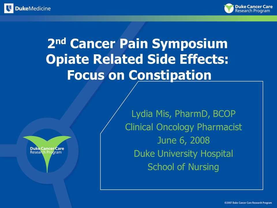 2 nd Cancer Pain Symposium Opiate Related Side Effects: Focus on Constipation Lydia Mis, PharmD, BCOP Clinical Oncology Pharmacist June 6, 2008 Duke University Hospital School of Nursing