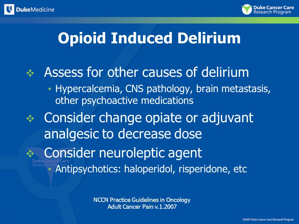 Opioid Induced Delirium  Assess for other causes of delirium Hypercalcemia, CNS pathology, brain metastasis, other psychoactive medications  Consider change opiate or adjuvant analgesic to decrease dose  Consider neuroleptic agent Antipsychotics: haloperidol, risperidone, etc NCCN Practice Guidelines in Oncology Adult Cancer Pain v.1.2007