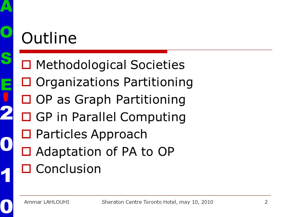 Ammar LAHLOUHISheraton Centre Toronto Hotel, may 10, 20102 Outline  Methodological Societies  Organizations Partitioning  OP as Graph Partitioning  GP in Parallel Computing  Particles Approach  Adaptation of PA to OP  Conclusion