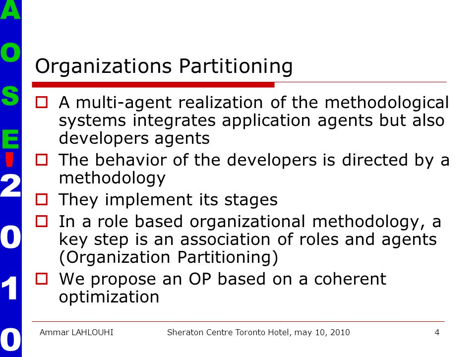 Ammar LAHLOUHISheraton Centre Toronto Hotel, may 10, 20104 Organizations Partitioning  A multi-agent realization of the methodological systems integrates application agents but also developers agents  The behavior of the developers is directed by a methodology  They implement its stages  In a role based organizational methodology, a key step is an association of roles and agents (Organization Partitioning)  We propose an OP based on a coherent optimization