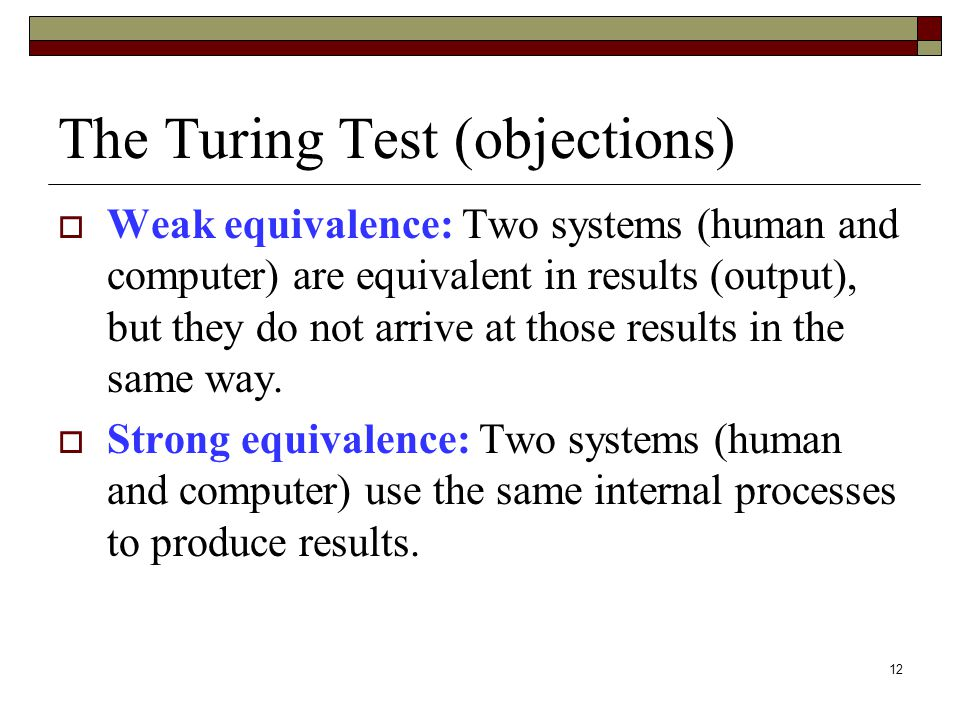 12 The Turing Test (objections)  Weak equivalence: Two systems (human and computer) are equivalent in results (output), but they do not arrive at those results in the same way.