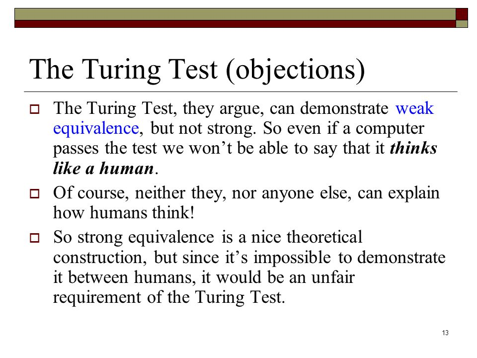 13 The Turing Test (objections)  The Turing Test, they argue, can demonstrate weak equivalence, but not strong.