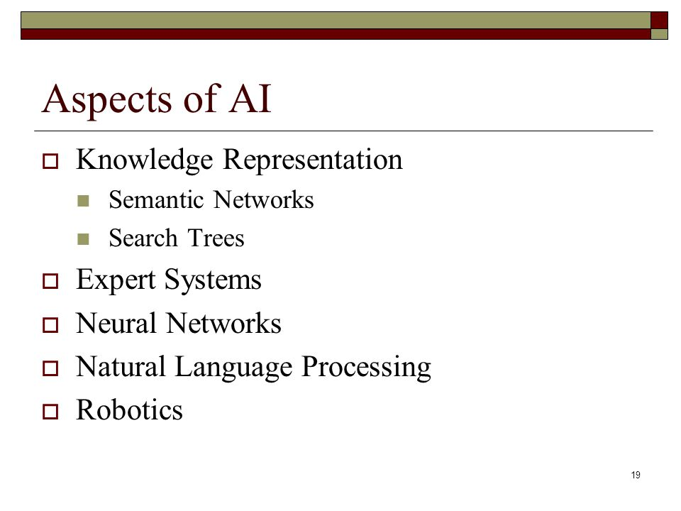 19 Aspects of AI  Knowledge Representation Semantic Networks Search Trees  Expert Systems  Neural Networks  Natural Language Processing  Robotics