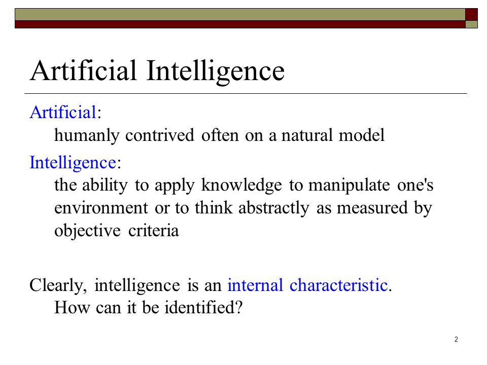 2 Artificial: humanly contrived often on a natural model Intelligence: the ability to apply knowledge to manipulate one s environment or to think abstractly as measured by objective criteria Clearly, intelligence is an internal characteristic.