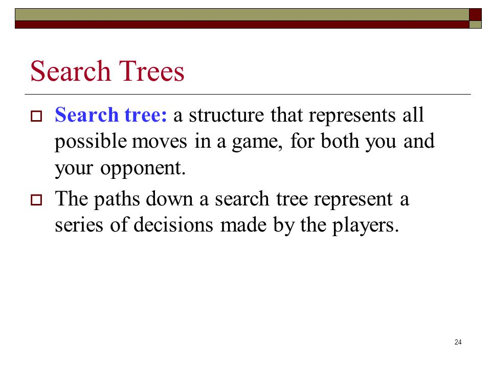 24 Search Trees  Search tree: a structure that represents all possible moves in a game, for both you and your opponent.