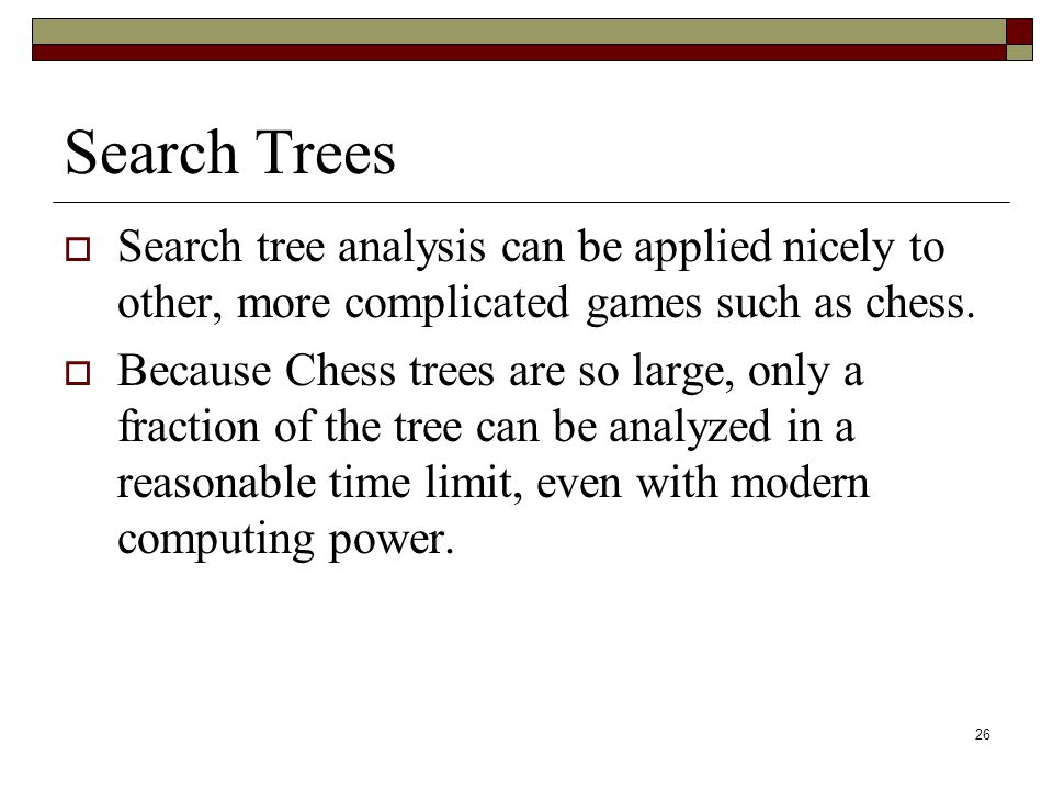 26 Search Trees  Search tree analysis can be applied nicely to other, more complicated games such as chess.