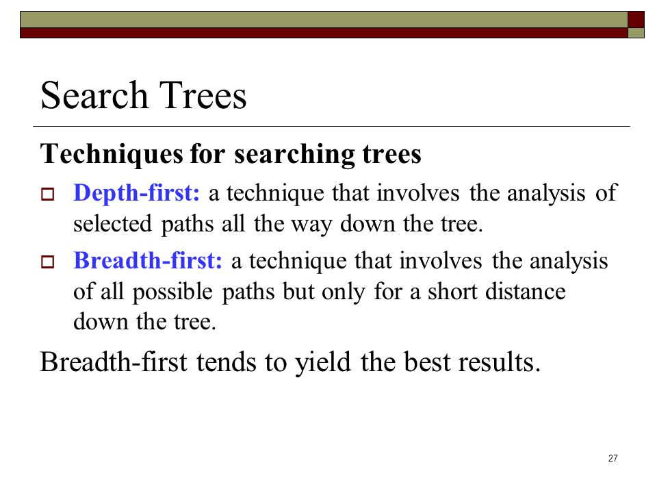 27 Search Trees Techniques for searching trees  Depth-first: a technique that involves the analysis of selected paths all the way down the tree.